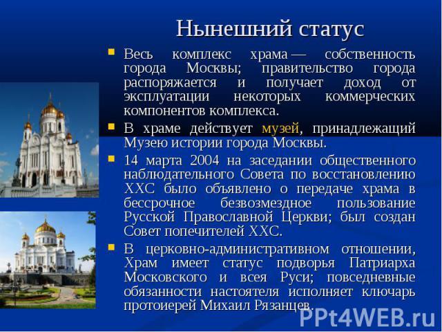 Нынешний статус Весь комплекс храма— собственность города Москвы; правительство города распоряжается и получает доход от эксплуатации некоторых коммерческих компонентов комплекса. В храме действует музей, принадлежащий Музею истории города Москвы. …