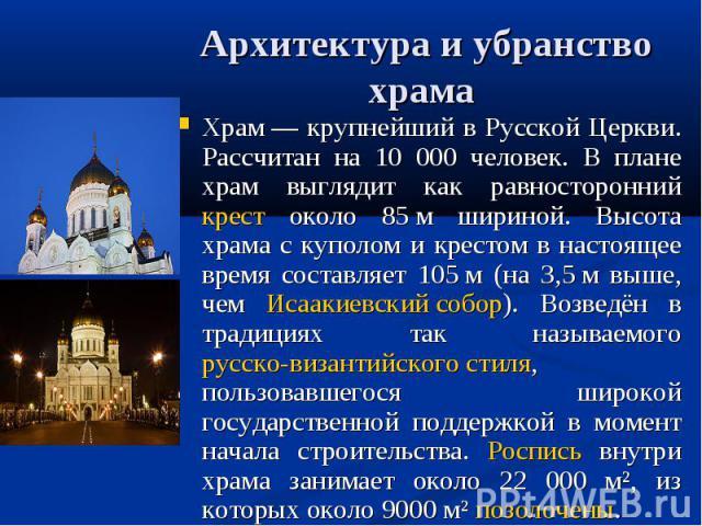 Архитектура и убранство храма Храм— крупнейший в Русской Церкви. Рассчитан на 10 000 человек. В плане храм выглядит как равносторонний крест около 85м шириной. Высота храма с куполом и крестом в настоящее время составляет 105м (на 3,5м выше, чем…