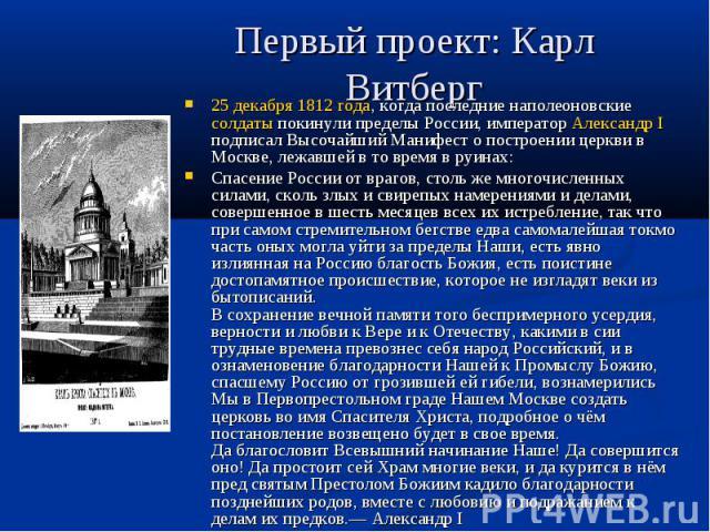 Первый проект: Карл Витберг 25 декабря 1812 года, когда последние наполеоновские солдаты покинули пределы России, император Александр I подписал Высочайший Манифест о построении церкви в Москве, лежавшей в то время в руинах: Спасение России от враго…
