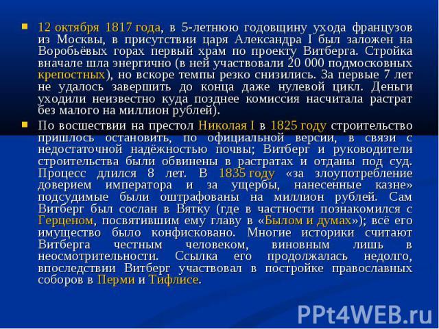 12 октября 1817 года, в 5-летнюю годовщину ухода французов из Москвы, в присутствии царя Александра I был заложен на Воробьёвых горах первый храм по проекту Витберга. Стройка вначале шла энергично (в ней участвовали 20 000 подмосковных крепостных), …