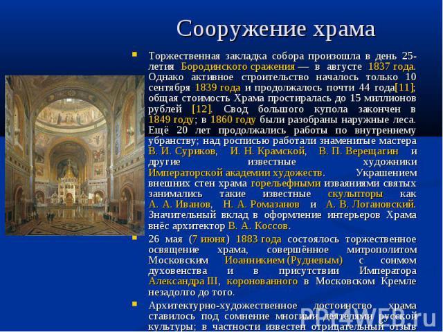 Сооружение храма Торжественная закладка собора произошла в день 25-летия Бородинского сражения— в августе 1837 года. Однако активное строительство началось только 10 сентября 1839 года и продолжалось почти 44 года[11]; общая стоимость Храма простир…