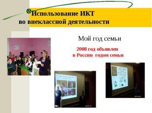 Использование ИКТ во внеклассной деятельности Мой год семьи 2008 год объявлен в