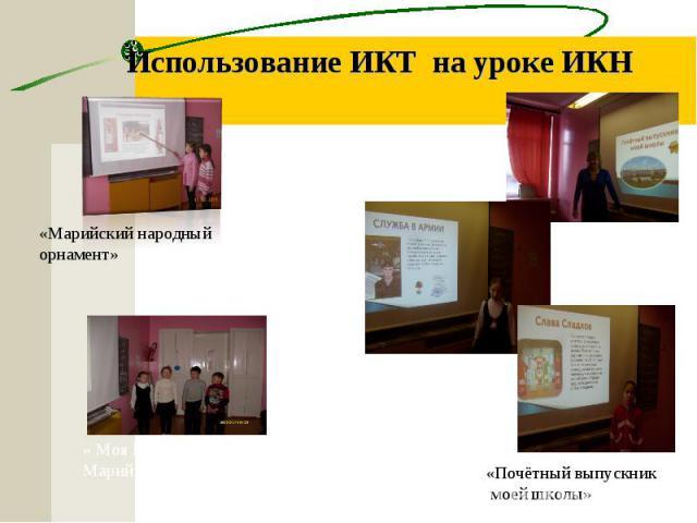 Использование ИКТ на уроке ИКН «Марийский народный орнамент» « Моя Республика –Марий Эл» «Почётный выпускник моей школы»