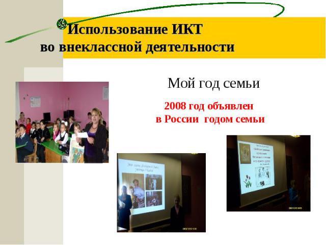 Использование ИКТ во внеклассной деятельности Мой год семьи 2008 год объявлен в России годом семьи
