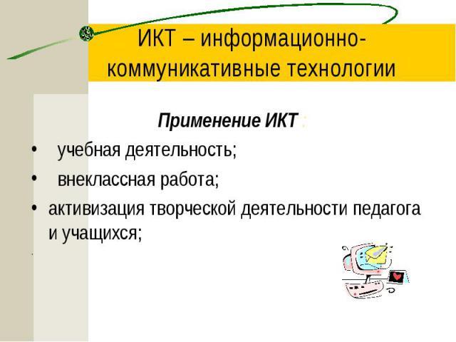ИКТ – информационно-коммуникативные технологии Применение ИКТ : учебная деятельность; внеклассная работа; активизация творческой деятельности педагога и учащихся; .