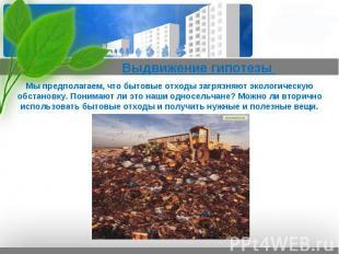Выдвижение гипотезы  Мы предполагаем, что бытовые отходы загрязняют экологическ