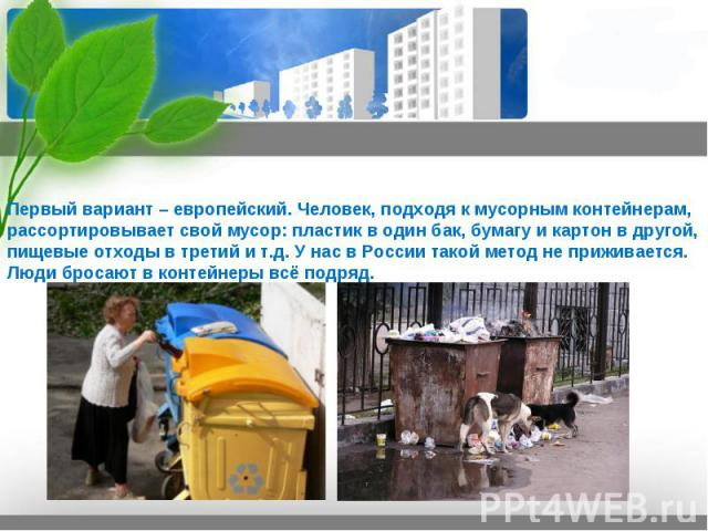 Первый вариант – европейский. Человек, подходя к мусорным контейнерам, рассортировывает свой мусор: пластик в один бак, бумагу и картон в другой, пищевые отходы в третий и т.д. У нас в России такой метод не приживается. Люди бросают в контейнеры всё…