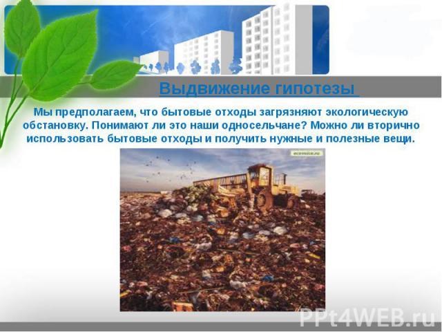 Выдвижение гипотезы  Мы предполагаем, что бытовые отходы загрязняют экологическую обстановку. Понимают ли это наши односельчане? Можно ли вторично использовать бытовые отходы и получить нужные и полезные вещи.