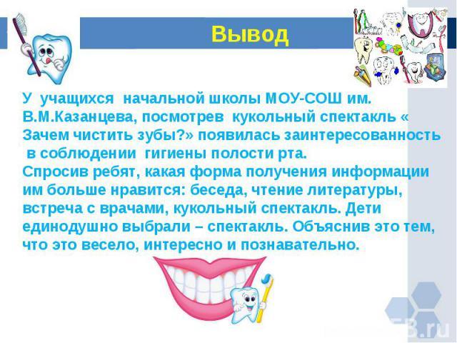 Вывод У учащихся начальной школы МОУ-СОШ им. В.М.Казанцева, посмотрев кукольный спектакль « Зачем чистить зубы?» появилась заинтересованность в соблюдении гигиены полости рта. Спросив ребят, какая форма получения информации им больше нравится: бесед…
