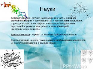 Науки Кристаллография -изучает идеальные кристаллы c позиций законов симметрии и