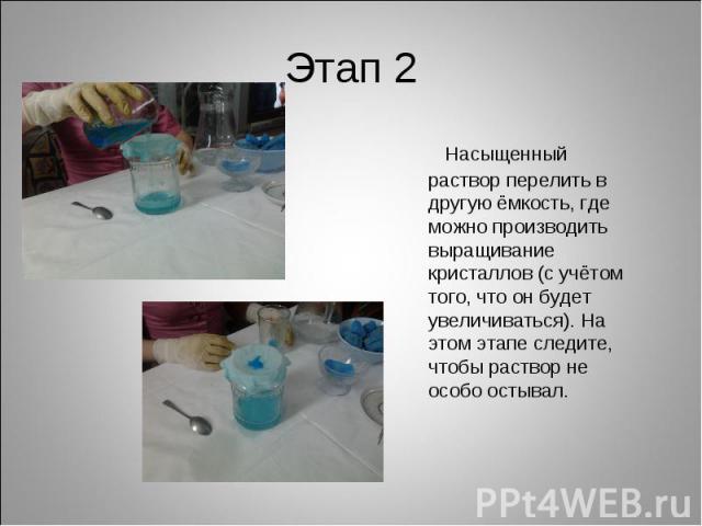 Этап 2 Насыщенный раствор перелить в другую ёмкость, где можно производить выращивание кристаллов (с учётом того, что он будет увеличиваться). На этом этапе следите, чтобы раствор не особо остывал.