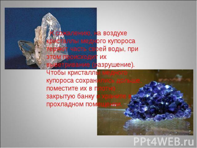 К сожалению, на воздухе кристаллы медного купороса теряют часть своей воды, при этом происходит их выветривание (разрушение). Чтобы кристаллы медного купороса сохранились дольше, поместите их в плотно закрытую банку и храните в прохладном помещении.