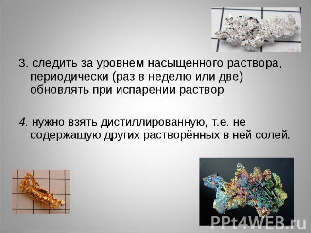 3. следить за уровнем насыщенного раствора, периодически (раз в неделю или две) обновлять при испарении раствор 4. нужно взять дистиллированную, т.е. не содержащую других растворённых в ней солей.