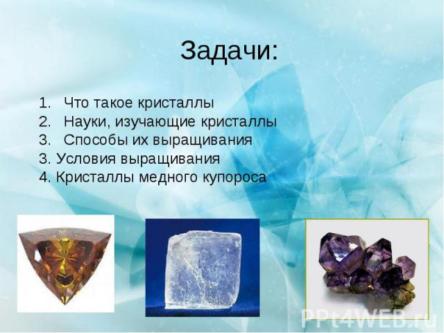 Задачи: Что такое кристаллы Науки, изучающие кристаллы Способы их выращивания 3. Условия выращивания 4. Кристаллы медного купороса