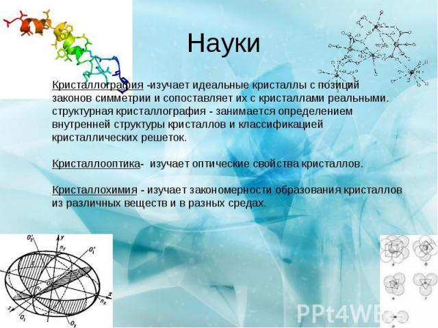 Науки Кристаллография -изучает идеальные кристаллы c позиций законов симметрии и сопоставляет их с кристаллами реальными. структурная кристаллография - занимается определением внутренней структуры кристаллов и классификацией кристаллических решеток.…