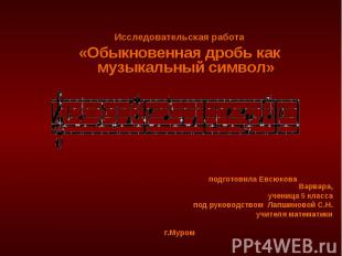 Исследовательская работа «Обыкновенная дробь как музыкальный символ» подготовила