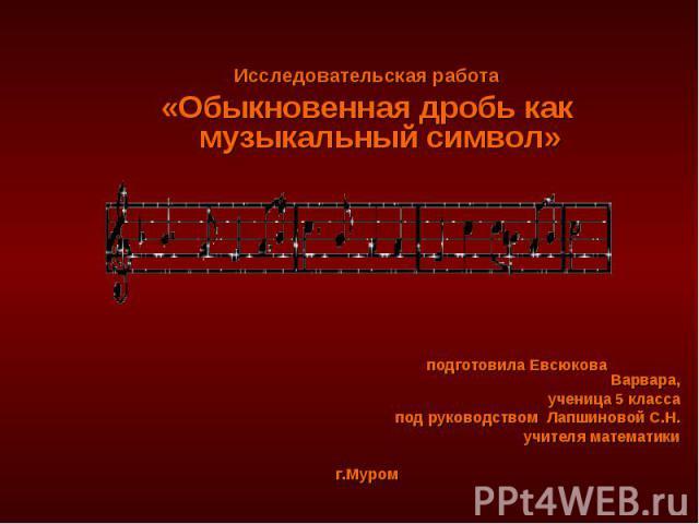 Исследовательская работа «Обыкновенная дробь как музыкальный символ» подготовила Евсюкова Варвара, ученица 5 класса под руководством Лапшиновой С.Н. учителя математики г.Муром