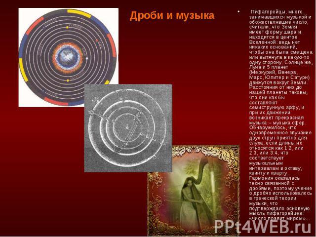 Дроби и музыка Пифагорейцы, много занимавшихся музыкой и обожествлявшие число, считали, что Земля имеет форму шара и находится в центре Вселенной: ведь нет никаких оснований, чтобы она была смещена или вытянута в какую-то одну сторону. Солнце же, Лу…