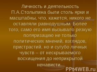 Личность и деятельность П.А.Столыпина были столь ярки и масштабны, что, кажется,