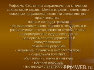 Реформы Столыпина затрагивали все ключевые сферы жизни страны. Можно выделить сл