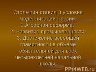 Столыпин ставил 3 условия модернизации России: 1.Аграрная реформа; 2. Развитие п