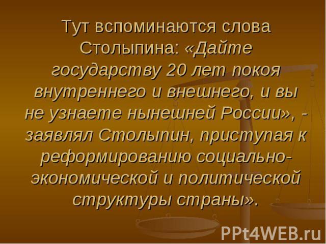 Тут вспоминаются слова Столыпина: «Дайте государству 20 лет покоя внутреннего и внешнего, и вы не узнаете нынешней России», - заявлял Столыпин, приступая к реформированию социально-экономической и политической структуры страны».