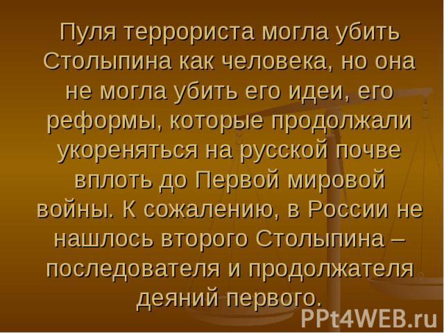 Пуля террориста могла убить Столыпина как человека, но она не могла убить его идеи, его реформы, которые продолжали укореняться на русской почве вплоть до Первой мировой войны. К сожалению, в России не нашлось второго Столыпина – последователя и про…