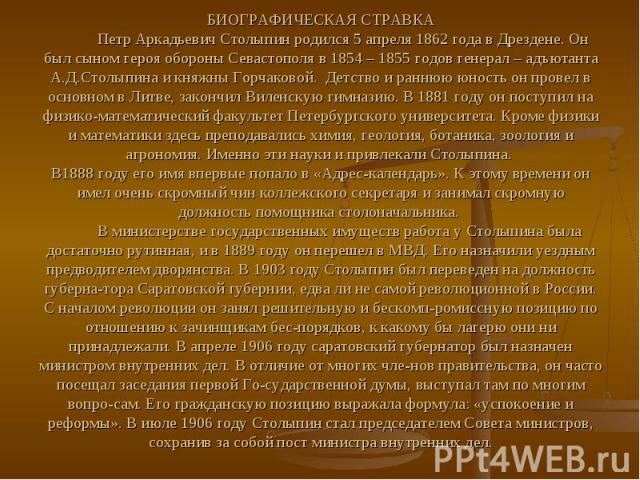 БИОГРАФИЧЕСКАЯ СТРАВКА Петр Аркадьевич Столыпин родился 5 апреля 1862 года в Дрездене. Он был сыном героя обороны Севастополя в 1854 – 1855 годов генерал – адъютанта А.Д.Столыпина и княжны Горчаковой. Детство и раннюю юность он провел в основном в Л…