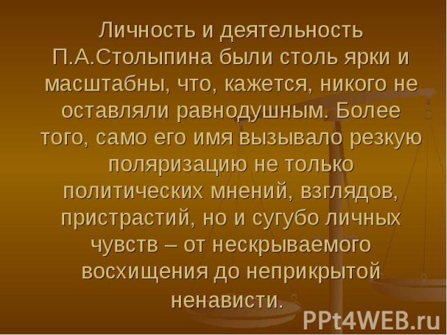 Личность и деятельность П.А.Столыпина были столь ярки и масштабны, что, кажется, никого не оставляли равнодушным. Более того, само его имя вызывало резкую поляризацию не только политических мнений, взглядов, пристрастий, но и сугубо личных чувств – …