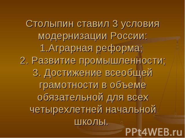 Столыпин ставил 3 условия модернизации России: 1.Аграрная реформа; 2. Развитие промышленности; 3. Достижение всеобщей грамотности в объеме обязательной для всех четырехлетней начальной школы.