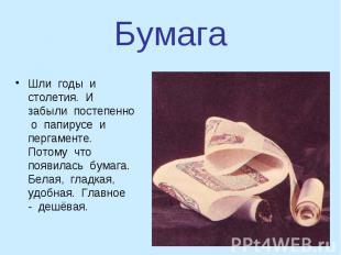 БумагаШли годы и столетия. И забыли постепенно о папирусе и пергаменте. Потому ч