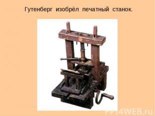 Гутенберг изобрёл печатный станок.