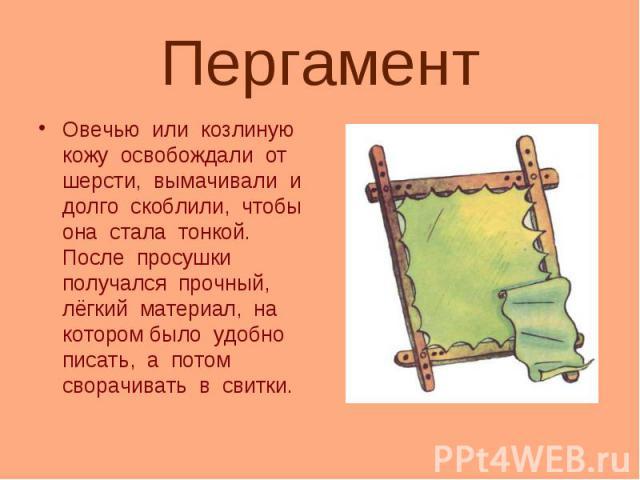 ПергаментОвечью или козлиную кожу освобождали от шерсти, вымачивали и долго скоблили, чтобы она стала тонкой. После просушки получался прочный, лёгкий материал, на котором было удобно писать, а потом сворачивать в свитки.
