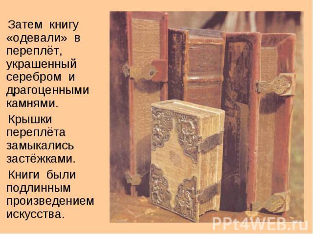 Затем книгу «одевали» в переплёт, украшенный серебром и драгоценными камнями. Крышки переплёта замыкались застёжками. Книги были подлинным произведением искусства.
