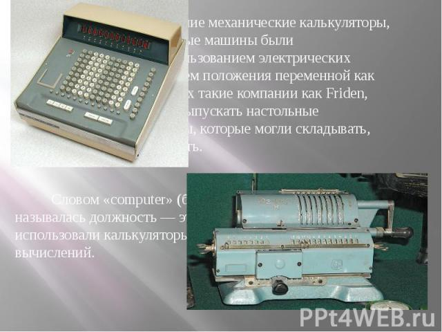 К 1900-у году ранние механические калькуляторы, кассовые аппараты и счётные машины были перепроектированы с использованием электрических двигателей с представлением положения переменной как позиции шестерни. С 1930-х такие компании как Friden, March…