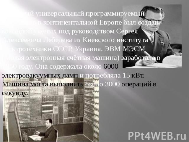 Первый универсальный программируемый компьютер в континентальной Европе был создан командой учёных под руководством Сергея Алексеевича Лебедева из Киевского института электротехники СССР, Украина. ЭВМ МЭСМ (Малая электронная счётная машина) заработа…