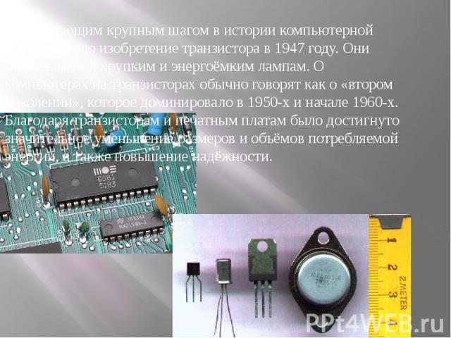 Следующим крупным шагом в истории компьютерной техники стало изобретение транзистора в 1947 году. Они стали заменой хрупким и энергоёмким лампам. О компьютерах на транзисторах обычно говорят как о «втором поколении», которое доминировало в 1950-х и …