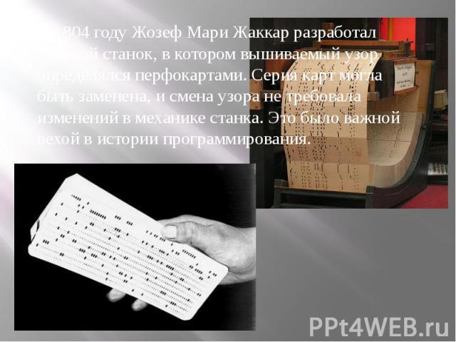В 1804 году Жозеф Мари Жаккар разработал ткацкий станок, в котором вышиваемый узор определялся перфокартами. Серия карт могла быть заменена, и смена узора не требовала изменений в механике станка. Это было важной вехой в истории программирования.