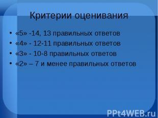 Критерии оценивания «5» -14, 13 правильных ответов «4» - 12-11 правильных ответо