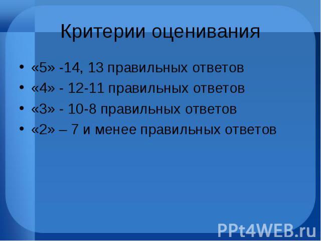 Критерии оценивания «5» -14, 13 правильных ответов «4» - 12-11 правильных ответов «3» - 10-8 правильных ответов «2» – 7 и менее правильных ответов