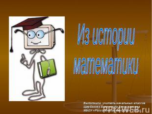 Из истории математики Выполнила: учитель начальных классов Щербакова Валентина В