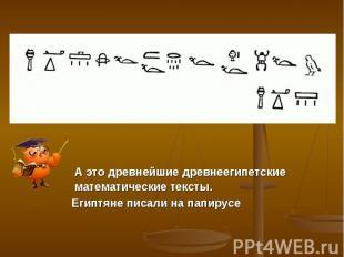 А это древнейшие древнеегипетские математические тексты. Египтяне писали на папи