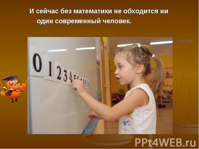 И сейчас без математики не обходится ни один современный человек.
