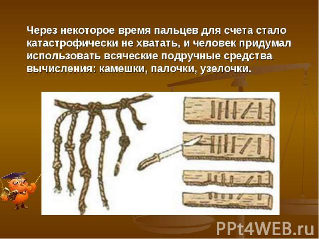 Через некоторое время пальцев для счета стало катастрофически не хватать, и человек придумал использовать всяческие подручные средства вычисления: камешки, палочки, узелочки.