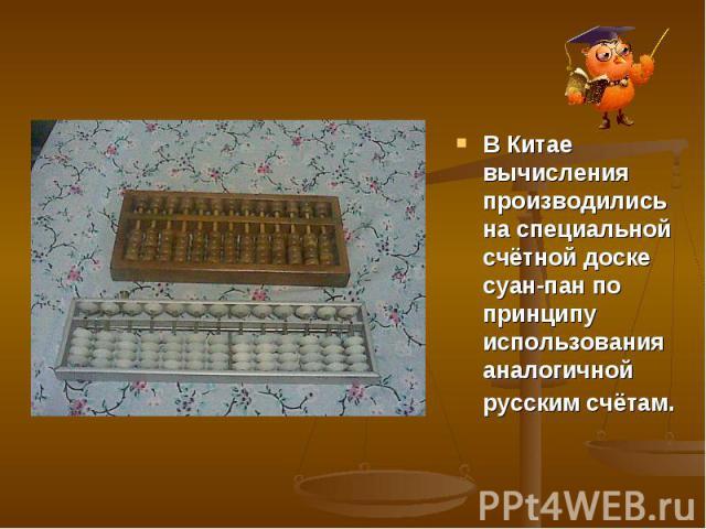 В Китае вычисления производились на специальной счётной доске суан-пан по принципу использования аналогичной русским счётам.