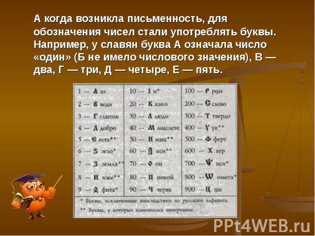 А когда возникла письменность, для обозначения чисел стали употреблять буквы. Например, у славян буква А означала число «один» (Б не имело числового значения), В — два, Г — три, Д — четыре, Е — пять.