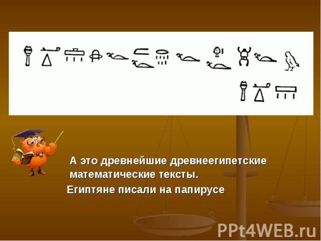 А это древнейшие древнеегипетские математические тексты. Египтяне писали на папирусе