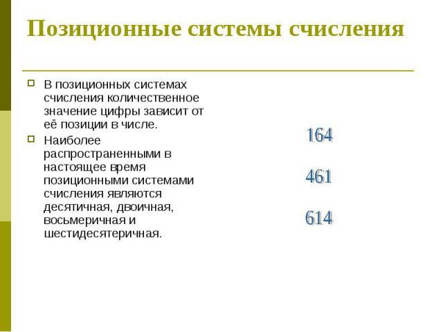Позиционные системы счисления В позиционных системах счисления количественное значение цифры зависит от её позиции в числе. Наиболее распространенными в настоящее время позиционными системами счисления являются десятичная, двоичная, восьмеричная и ш…