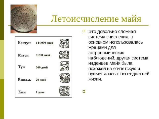 Летоисчисление майяЭто довольно сложная система счисления, в основном использовалась жрецами для астрономических наблюдений, другая система индейцев Майя была похожей на египетскую и применялась в повседневной жизни.
