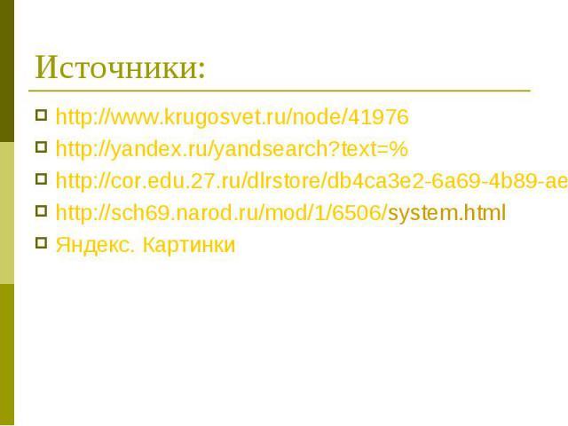 Источники: http://www.krugosvet.ru/node/41976 http://yandex.ru/yandsearch?text=% http://cor.edu.27.ru/dlrstore/db4ca3e2-6a69-4b89-ae01-090d90ee6b8d/history.html http://sch69.narod.ru/mod/1/6506/system.html Яндекс. Картинки